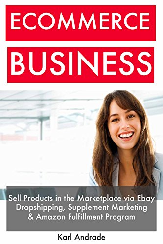 Ecommerce Business: Sell Products in the Marketplace via Ebay Dropshipping, Supplement Marketing & Amazon Fulfillment Program (English Edition)