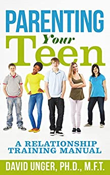 Parenting Your Teen: A Relationship Training Manual by [David Unger]