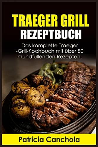 Traeger Grill Rezeptbuch: Das komplette Traeger-Grill- Kochbuch mit über 80 mundfüllenden Rezepten