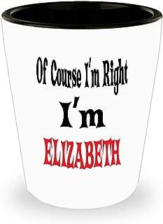 White Ceramic Shot Glass Of Course I'm Right I'm Elizabeth Gift For Elizabeth Mug Awesome Funny Gift Funny Elizabeth,am0196