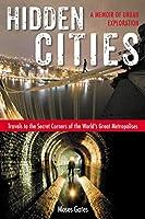 Hidden Cities: Travels to the Secret Corners of the World's Great Metropolises: a Memoir of Urban Exploration