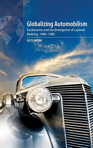"Globalizing Automobilism: Exuberance and the Emergence of Layered Mobility, 1900-1980: Exuberance and the Emergence of Layered Mobility, 1900â ""1980"