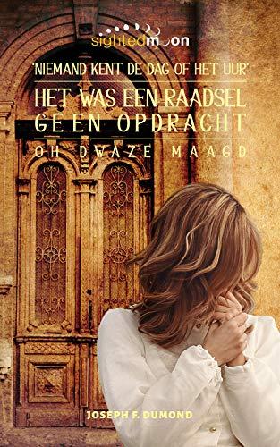 Het Was Een Raadsel, Geen Opdracht: De Dag en Uur Dat Niemand Weet Oh Dwaze Maagd (Dutch Edition)