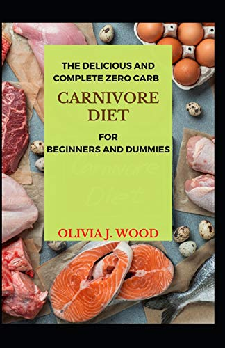 The Delicious And Complete Zero Carb Carnivore Diet For Beginners And Dummies