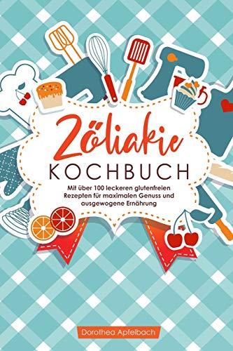 Zöliakie Kochbuch: Mit über 100 leckeren glutenfreien Rezepten für maximalen Genuss und ausgewogene Ernährung
