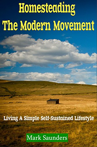 Homesteading: The Modern Movement, Living a Simple Self-Sustained Lifestyle (chickens, alternative energy, goats, organic farming, off the grid, livestock, aquaponics) by [Mark Saunders]