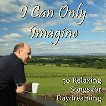 I Can Only Imagine: 50 Relaxing Songs for Daydreaming