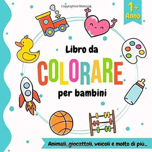 libro da colorare per bambini 1 anno: Animali, veicoli, giocattoli da colorare per i più piccoli. Un bel libro di attività per bambini e bambine di ... vogliono imparare a disegnare (Colora facile)