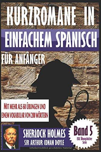 """Kurzromane in Einfache Spanische für Anfänger mit mehr als 60 Übungen: """"Sherlock Holmes"""" von Sir Arthur Conan Doyle (ESLC Übungsbücher Serie, Band 5)"""