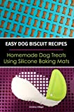 Easy Dog Biscuit Recipes - Homemade Dog Treats Using Silicone Baking Mats: Dog Treat Recipe Book | Baking Homemade Dog Cookies with Silicone Molds (English Edition)