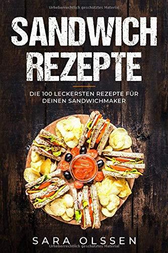 Sandwich Rezepte: Die 100 leckersten Rezepte für deinen Sandwichmaker