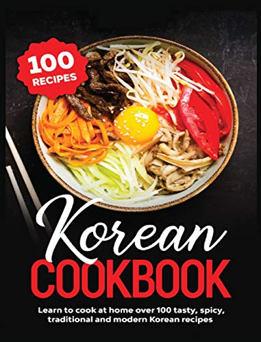 Korean Cookbook: Learn to Cook at Home over 100 Tasty, Spicy, Traditional and Modern Korean Recipes