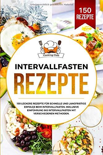 Intervallfasten Rezepte: 150 leckere Rezepte für schnelle und langfristige Erfolge beim Intervallfasten. Inklusive Einführung ins Intervallfasten mit verschiedenen Methoden.