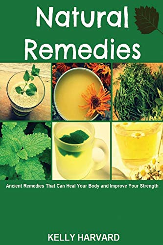 Natural Remedies: Ancient Remedies that Can Heal Your Body and Improve Your Strength
