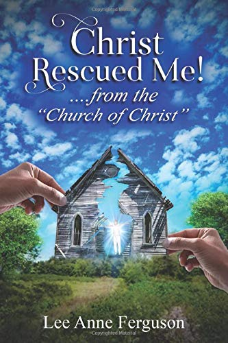 Christ Rescued Me! ....from the 'Church of Christ'