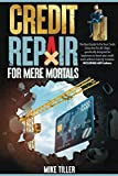 Credit Repair for Mere Mortals: The Best Guide to Fix Your Credit Once and For All. Steps Specifically Designed for Beginners to Boost Your Credit Score Without Making Mistakes. INCLUDING 609 Letters