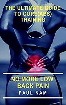 The Ultimate Guide To Core(Abs) Training: No More Low Back Pain by [Paul Nam]