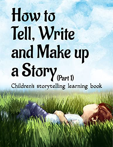 How to Tell, Write and Make up a Story Children's Storytelling Learning Book (Part 1): Kids story telling learning book, step by step outline, with example ... thinking, Age 9-12 (English Edition)