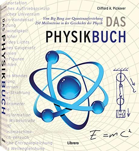 Das Physik Buch: Vom Urknall zum Teilchenbeschleuniger, 250 Meilensteine in der Geschichte der Physik