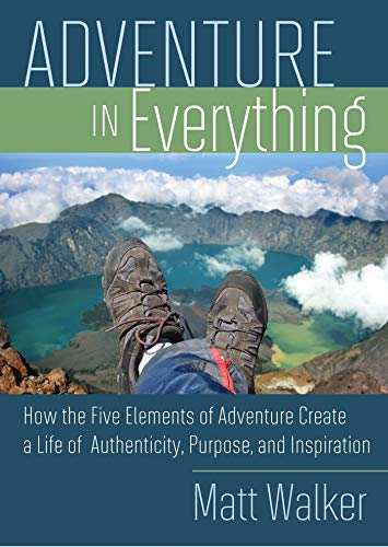 Adventure In Everything: How the Five Elements of Adventure Create a Life of Authenticity, Purpose, and Inspiration (English Edition)