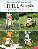 Little Traveller: 10 small felt intrepid explorers and 30 tiny travel accessories to sew: 10 Small Felt Intrepid Explorers and Over 30 Tiny Travel Accessories to Sew