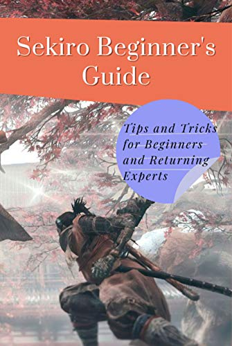 Sekiro Beginner's Guide: Tips and Tricks for Beginners and Returning Experts: Sekiro: Shadows Die Twice (English Edition)