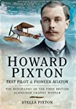 Howard Pixton Test Pilot and Pioneer Aviator: The Biography of the First British Schneider Tophy Winner
