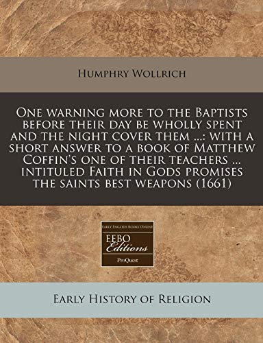 One Warning More to the Baptists Before Their Day Be Wholly Spent and the Night Cover Them ...: With a Short Answer to a Book of Matthew Coffin's One ... Gods Promises the Saints Best Weapons (1661)