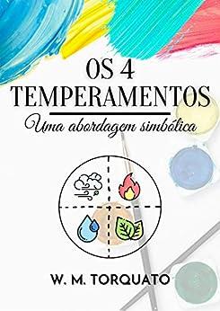 Os 4 Temperamentos: Uma abordagem simbólica (Edição Revista e Ampliada) por [W. M. Torquato]