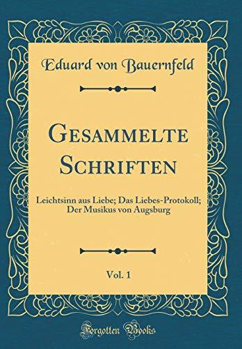 Gesammelte Schriften, Vol. 1: Leichtsinn aus Liebe; Das Liebes-Protokoll; Der Musikus von Augsburg (Classic Reprint)