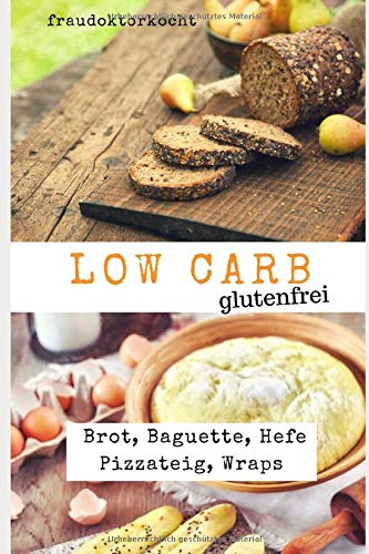 LOW CARB glutenfrei: Rezeptsammlung mit 29 glutenfreien Low Carb Rezepten für Brot, Baguette, Hefe Pizzateig und Wraps (fraudoktorkocht, Band 7)