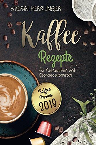 Kaffee Rezepte für Padmaschinen und Espressoautomaten: Schmackhafte Kaffee-Spezialitäten zur einfachen Zubereitung mit Farbbildern zu jedem Rezept