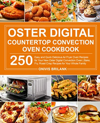 Oster Digital Countertop Convection Oven Cookbook: 250 Easy and Quick Delicious Air Fryer Oven Recipes for Your New Oster Digital Convection Oven| Bake, Fry, Roast Crisp Recipes for Your Whole Family