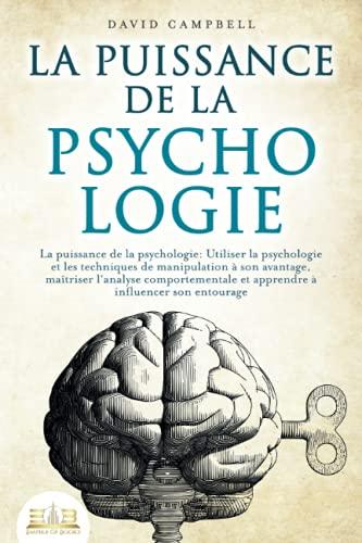 LA PUISSANCE DE LA PSYCHOLOGIE: Utiliser la psychologie et les techniques de manipulation à son avantage, maîtriser l'analyse comportementale et apprendre à influencer son entourage