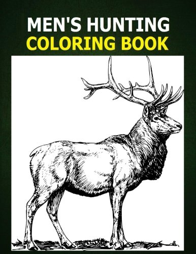 Mens Hunting Coloring Book: A Coloring Book for Men about Hunting. Men like to color too! Deer, Bear, Duck and Hunting Gear graphics for men to color. Use crayons, color pencils or color markers.