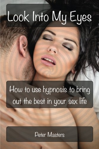 Look Into My Eyes: How To Use Hypnosis To Bring Out The Best In Your Sex Life