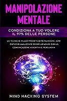 Manipolazione Mentale: Condiziona a tuo volere il 97% delle persone. Le tecniche killer proibite di persuasione, armi capaci di analizzare ed influenzare con la comunicazione assertiva e persuasiva.