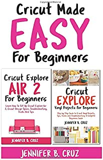 Cricut Made Easy For Beginners: Learn How to Set Cricut Explore 2, Cricut Design Space, Troubleshooting, Tricks and Tricks: A Complete Beginners Guide