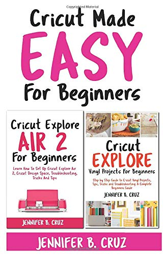 Cricut Made Easy For Beginners: Learn How to Set Cricut Explore 2, Cricut Design Space, Troubleshooting, Tricks and Tricks: A Complete Beginners Guide (cricut machine)