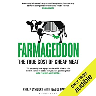 Farmageddon     The True Cost of Cheap Meat              By:                                                                                                                                 Philip Lymbery,                                                                                        Isabel Oakeshott                               Narrated by:                                                                                                                                 Julian Elfer                      Length: 13 hrs and 39 mins     60 ratings     Overall 4.6