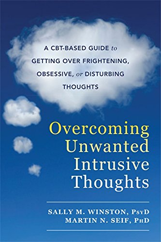 Overcoming Unwanted Intrusive Thoughts: A CBT-Based Guide to Getting Over Frightening, Obsessive, or
