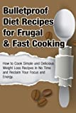 Bulletproof Diet Recipes For Frugal & Fast Cooking: How To Cook Simple And Delicious Weight Loss Recipes In No Time And Reclaim Your Focus and Energy (Diet, Energy,Vibrant Health Book 1)