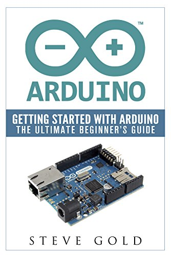 Arduino: Getting Started With Arduino: The Ultimate Beginner's Guide (Arduino 101, Arduino sketches, Complete beginners guide, Programming, Raspberry Pi ... Ruby, html, php, Robots) (English Edition)