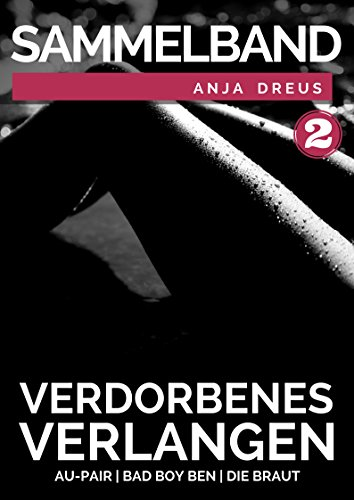 Verdorbenes Verlangen - 2. Sammelband - 3 erotische Kurzgeschichten über junge Frauen & reife Männer - Schonungslos berichtet