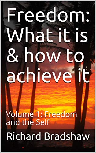 Freedom: What it is & how to achieve it: Volume 1: Freedom and the Self by [Richard Bradshaw]
