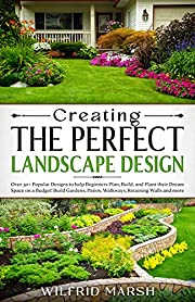 Creating the Perfect Landscape Design: Over 30+ Popular Designs to help you Plan, Build and Plant your Dream Space on a Budget! Build Gardens, Patios, Walkways, Retaining Walls and more