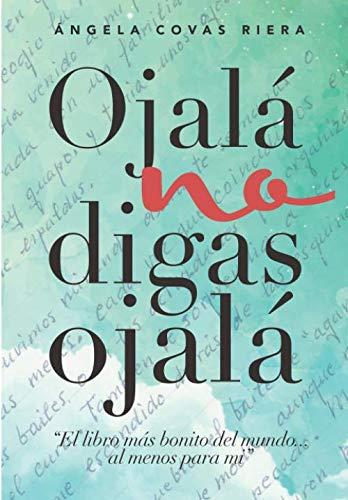 Ojalá no digas Ojalá: El libro más bonito del mundo...al menos para mí.