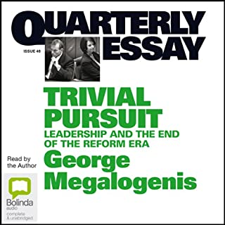 Quarterly Essay 40: Trivial Pursuit     Leadership and the End of the Reform Era              By:                                                                                                                                 George Megalogenis                               Narrated by:                                                                                                                                 George Megalogenis                      Length: 2 hrs and 32 mins     3 ratings     Overall 4.7