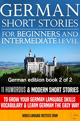 German Short Stories for Beginners and Intermediate Level: 11 Humorous Short Stories to Grow Your German Language Skills, Vocabulary & Learn German the Easy Way