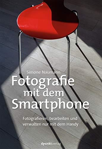Fotografie mit dem Smartphone: Fotografieren, bearbeiten und verwalten nur mit dem Handy